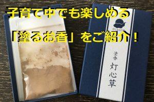 子育て中でも楽しめる「塗るお香」塗香『OIKAZE~灯心草~』をご紹介!